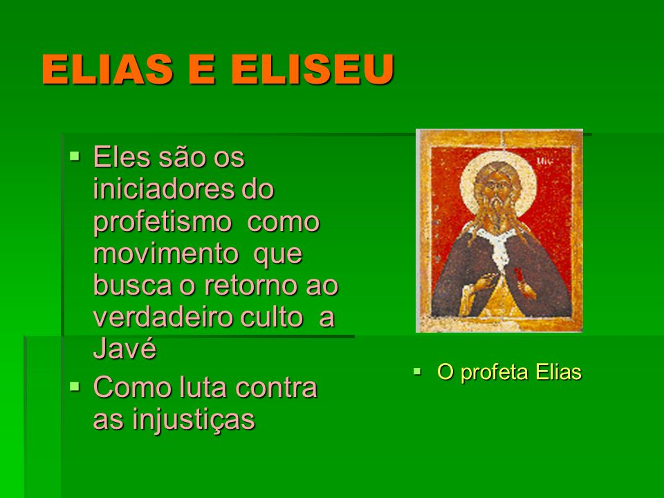 ELIAS E ELISEU Eles são os iniciadores do profetismo como movimento que busca o retorno ao verdadeiro culto a Javé.