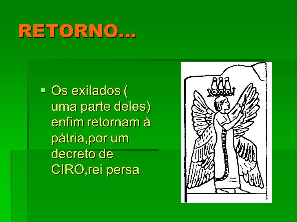 RETORNO... Os exilados ( uma parte deles) enfim retornam à pátria,por um decreto de CIRO,rei persa