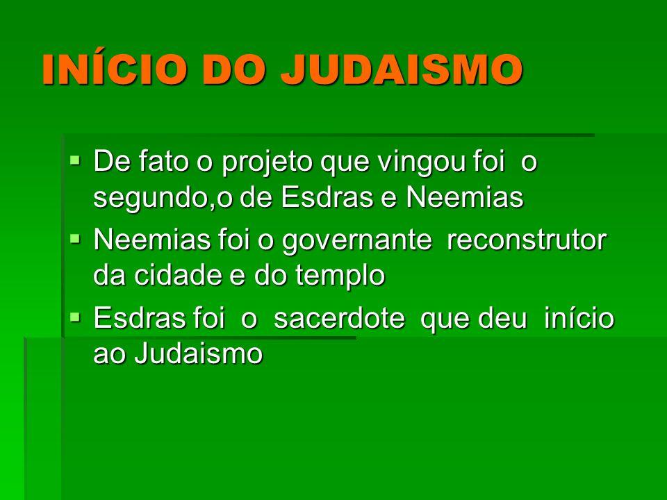 INÍCIO DO JUDAISMO De fato o projeto que vingou foi o segundo,o de Esdras e Neemias. Neemias foi o governante reconstrutor da cidade e do templo.
