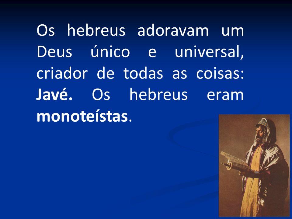 Os hebreus adoravam um Deus único e universal, criador de todas as coisas: Javé. Os hebreus eram monoteístas.