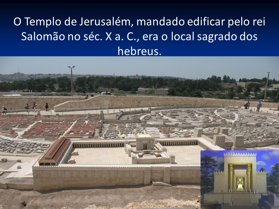 O Templo de Jerusalém, mandado edificar pelo rei Salomão no séc. X a. C., era o local sagrado dos hebreus.