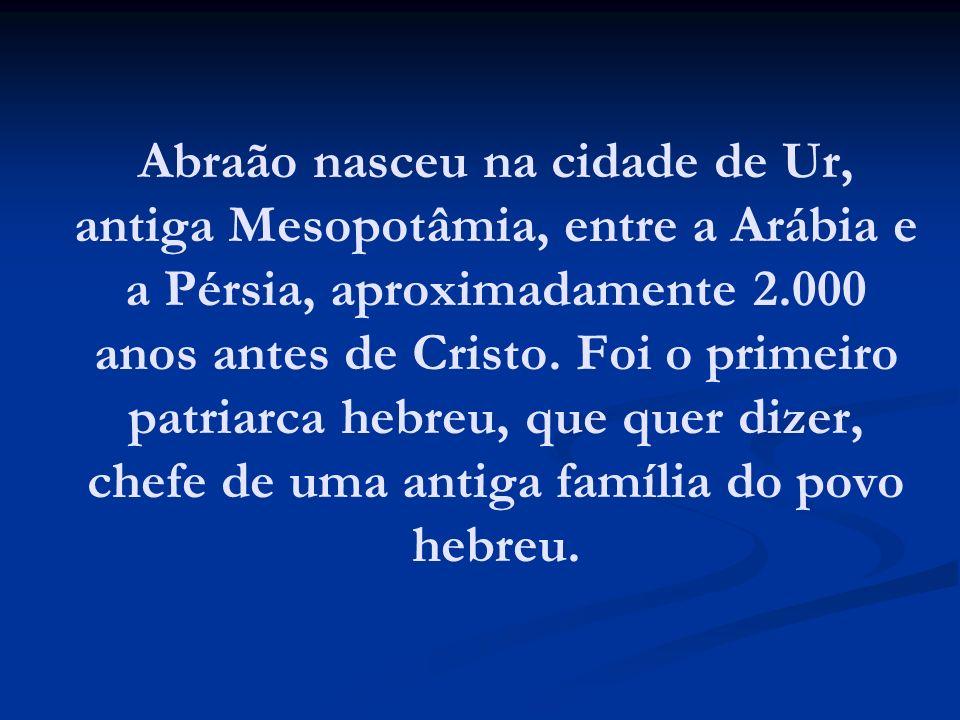 Abraão nasceu na cidade de Ur, antiga Mesopotâmia, entre a Arábia e a Pérsia, aproximadamente 2.000 anos antes de Cristo.