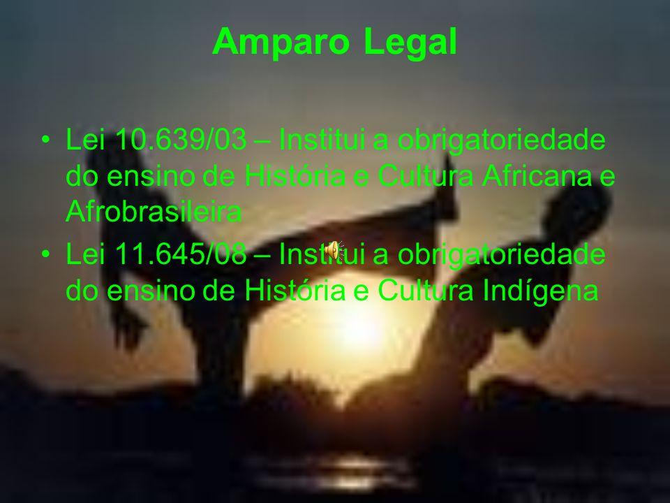 Amparo Legal Lei 10.639/03 – Institui a obrigatoriedade do ensino de História e Cultura Africana e Afrobrasileira.