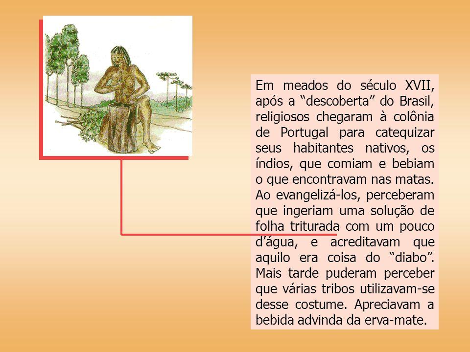 Em meados do século XVII, após a descoberta do Brasil, religiosos chegaram à colônia de Portugal para catequizar seus habitantes nativos, os índios, que comiam e bebiam o que encontravam nas matas.