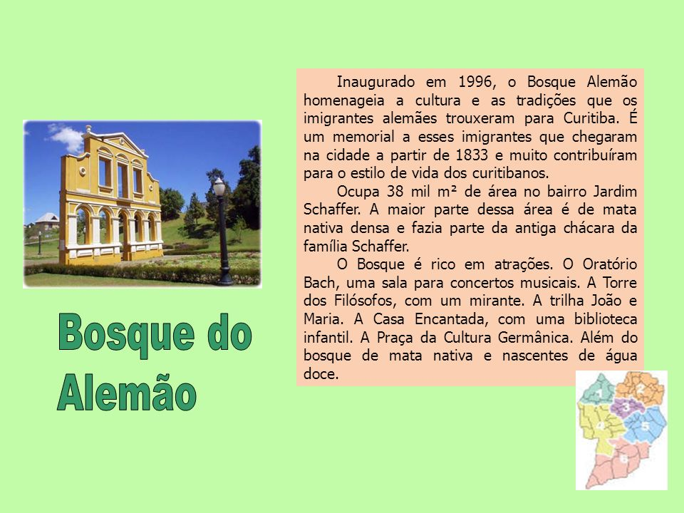 Inaugurado em 1996, o Bosque Alemão homenageia a cultura e as tradições que os imigrantes alemães trouxeram para Curitiba. É um memorial a esses imigrantes que chegaram na cidade a partir de 1833 e muito contribuíram para o estilo de vida dos curitibanos.