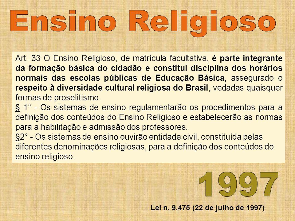 Art. 33 O Ensino Religioso, de matrícula facultativa, é parte integrante da formação básica do cidadão e constitui disciplina dos horários normais das escolas públicas de Educação Básica, assegurado o respeito à diversidade cultural religiosa do Brasil, vedadas quaisquer formas de proselitismo.