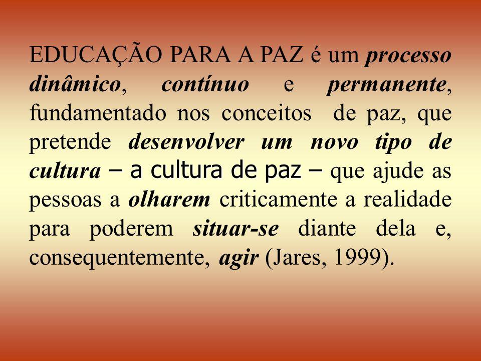 EDUCAÇÃO PARA A PAZ é um processo dinâmico, contínuo e permanente, fundamentado nos conceitos de paz, que pretende desenvolver um novo tipo de cultura – a cultura de paz – que ajude as pessoas a olharem criticamente a realidade para poderem situar-se diante dela e, consequentemente, agir (Jares, 1999).