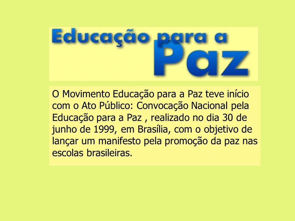 O Movimento Educação para a Paz teve início com o Ato Público: Convocação Nacional pela Educação para a Paz , realizado no dia 30 de junho de 1999, em Brasília, com o objetivo de lançar um manifesto pela promoção da paz nas escolas brasileiras.