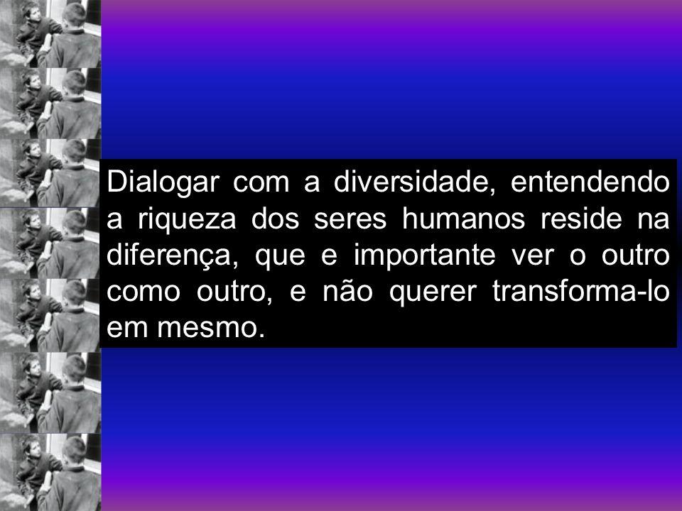 Dialogar com a diversidade, entendendo a riqueza dos seres humanos reside na diferença, que e importante ver o outro como outro, e não querer transforma-lo em mesmo.
