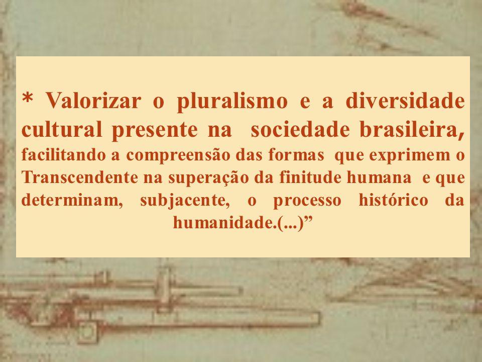 * Valorizar o pluralismo e a diversidade cultural presente na sociedade brasileira, facilitando a compreensão das formas que exprimem o Transcendente na superação da finitude humana e que determinam, subjacente, o processo histórico da humanidade.(...)
