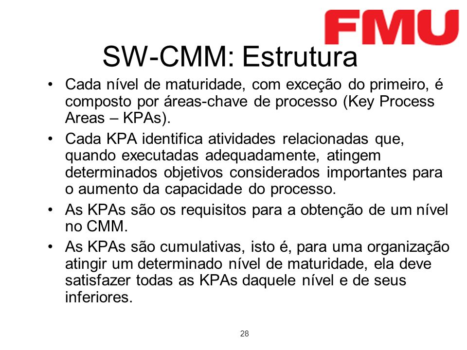 SW-CMM: Estrutura Cada nível de maturidade, com exceção do primeiro, é composto por áreas-chave de processo (Key Process Areas – KPAs).