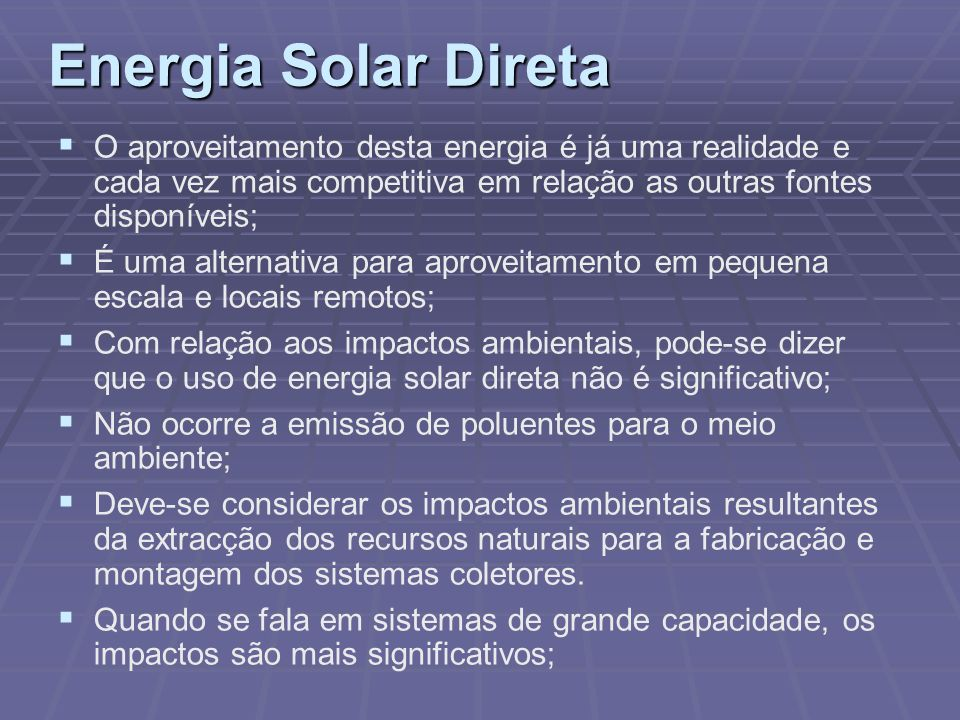 Energia Solar DiretaO aproveitamento desta energia é já uma realidade e cada vez mais competitiva em relação as outras fontes disponíveis;