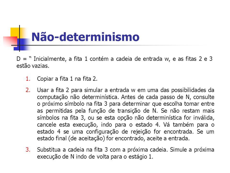 Não-determinismo D = Inicialmente, a fita 1 contém a cadeia de entrada w, e as fitas 2 e 3 estão vazias.