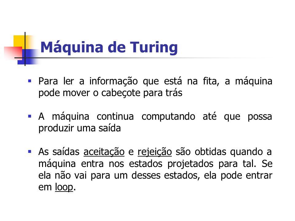 Máquina de Turing Para ler a informação que está na fita, a máquina pode mover o cabeçote para trás.
