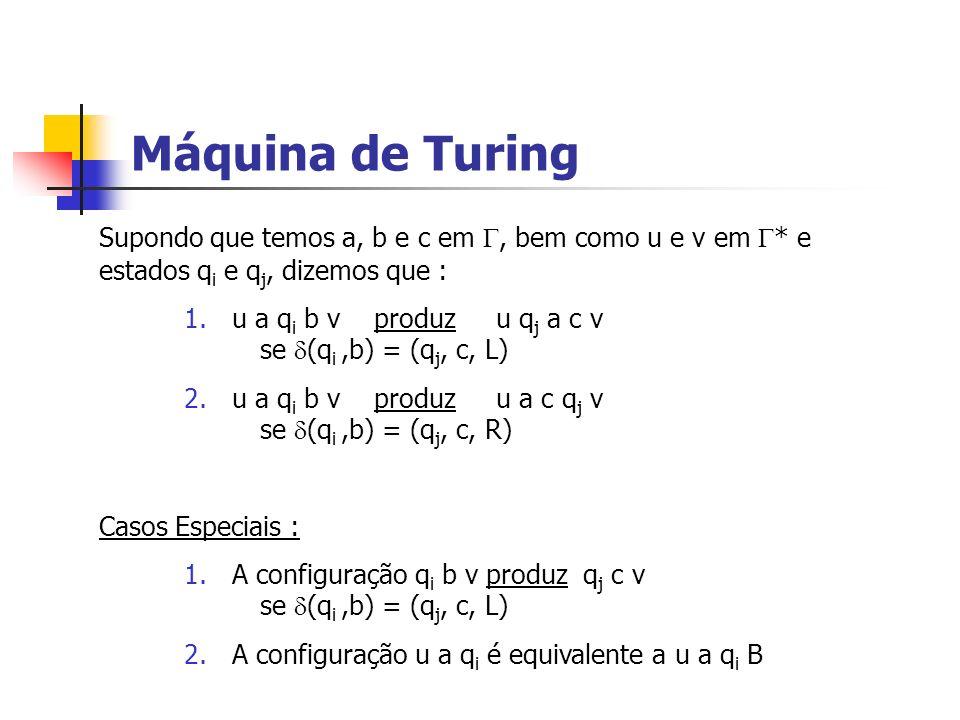 Máquina de Turing Supondo que temos a, b e c em , bem como u e v em * e estados qi e qj, dizemos que :