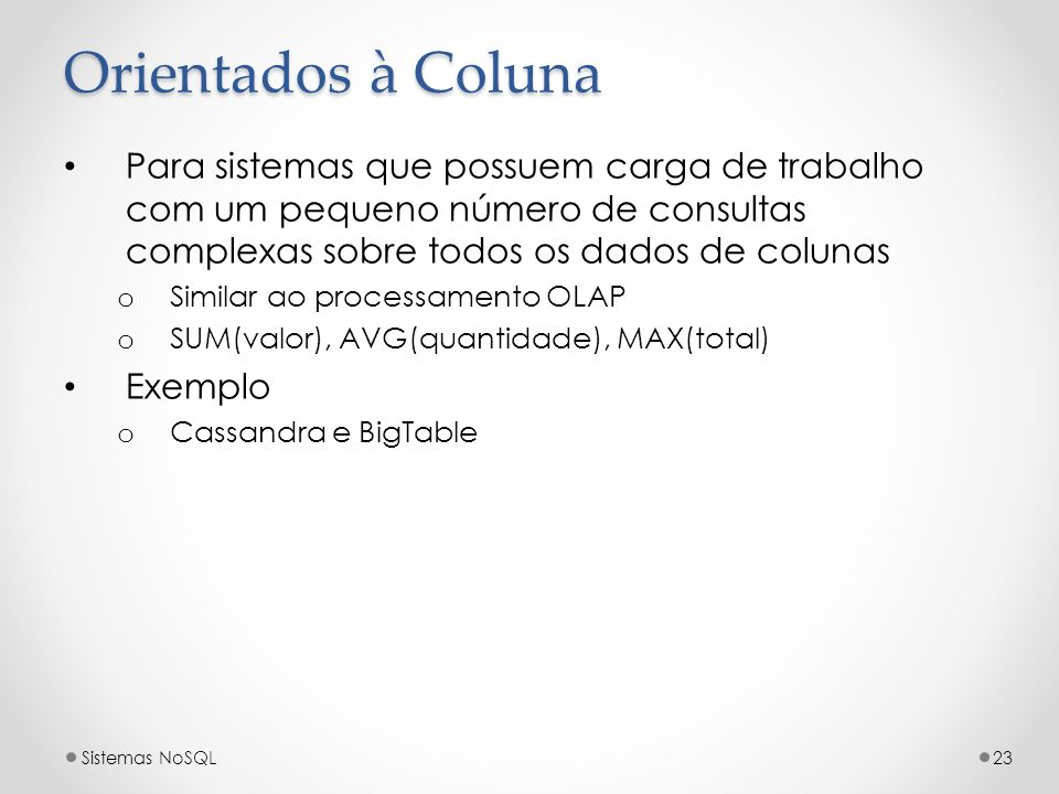 Orientados à ColunaPara sistemas que possuem carga de trabalho com um pequeno número de consultas complexas sobre todos os dados de colunas.