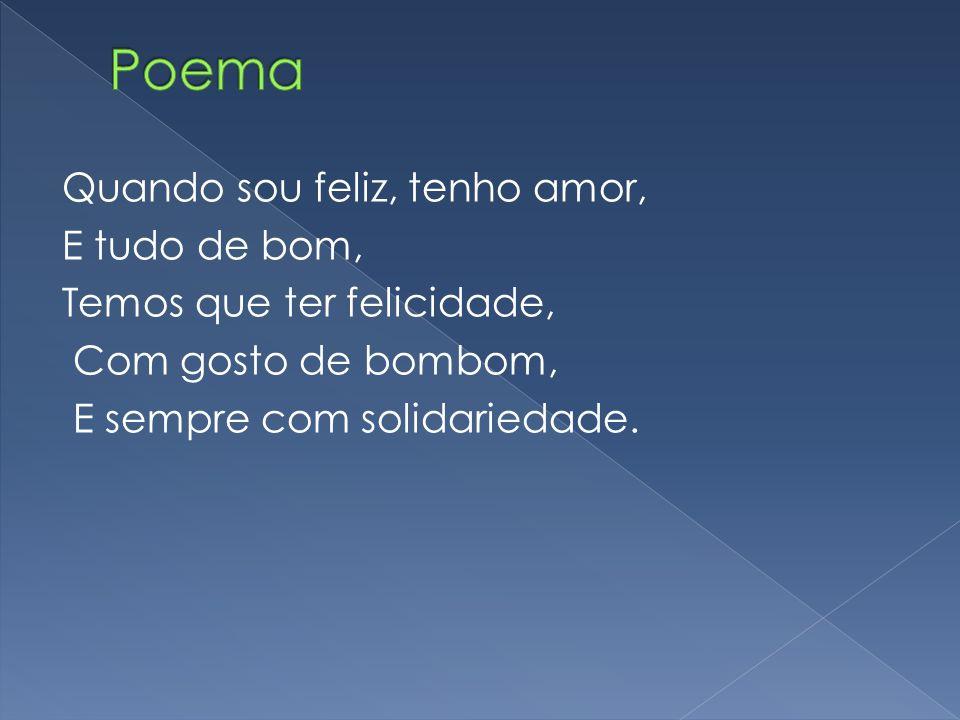 Poema Quando sou feliz, tenho amor, E tudo de bom, Temos que ter felicidade, Com gosto de bombom, E sempre com solidariedade.