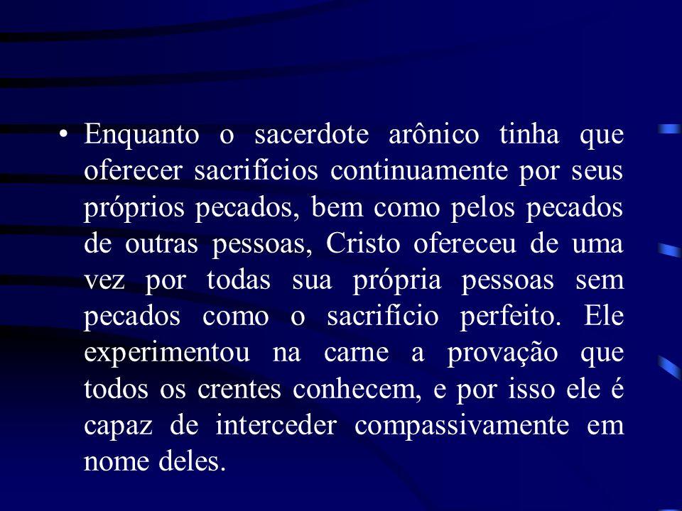 Enquanto o sacerdote arônico tinha que oferecer sacrifícios continuamente por seus próprios pecados, bem como pelos pecados de outras pessoas, Cristo ofereceu de uma vez por todas sua própria pessoas sem pecados como o sacrifício perfeito.