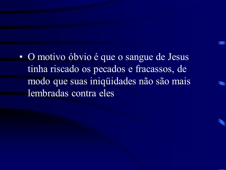 O motivo óbvio é que o sangue de Jesus tinha riscado os pecados e fracassos, de modo que suas iniqüidades não são mais lembradas contra eles