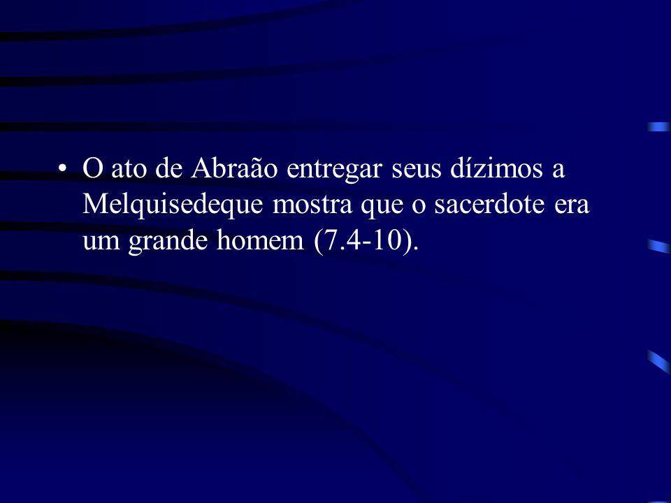 O ato de Abraão entregar seus dízimos a Melquisedeque mostra que o sacerdote era um grande homem (7.4-10).