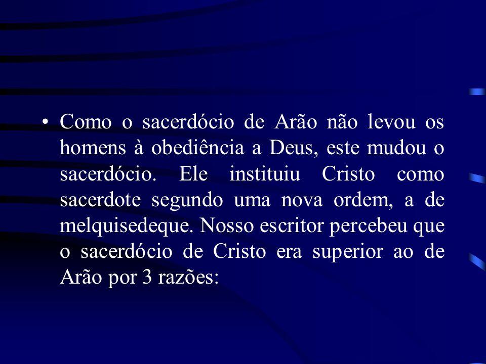 Como o sacerdócio de Arão não levou os homens à obediência a Deus, este mudou o sacerdócio.