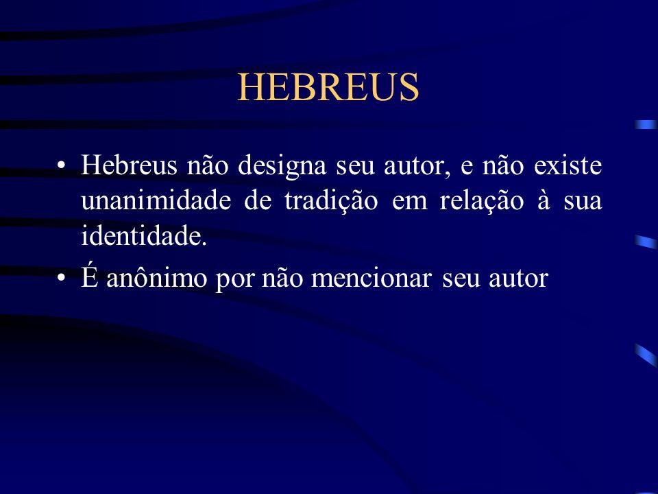 HEBREUS Hebreus não designa seu autor, e não existe unanimidade de tradição em relação à sua identidade.