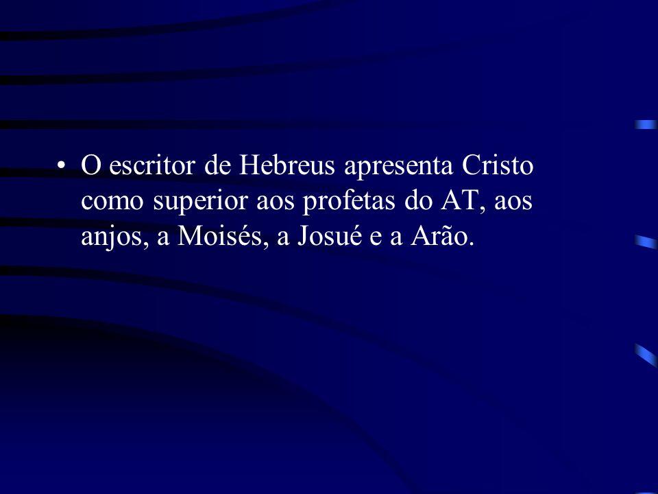 O escritor de Hebreus apresenta Cristo como superior aos profetas do AT, aos anjos, a Moisés, a Josué e a Arão.