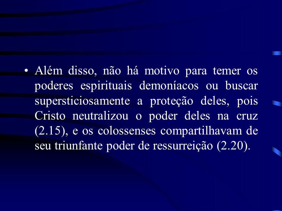 Além disso, não há motivo para temer os poderes espirituais demoníacos ou buscar supersticiosamente a proteção deles, pois Cristo neutralizou o poder deles na cruz (2.15), e os colossenses compartilhavam de seu triunfante poder de ressurreição (2.20).