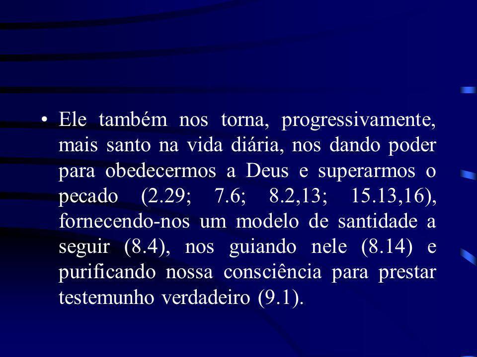 Ele também nos torna, progressivamente, mais santo na vida diária, nos dando poder para obedecermos a Deus e superarmos o pecado (2.29; 7.6; 8.2,13; 15.13,16), fornecendo-nos um modelo de santidade a seguir (8.4), nos guiando nele (8.14) e purificando nossa consciência para prestar testemunho verdadeiro (9.1).