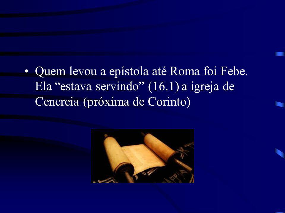 Quem levou a epístola até Roma foi Febe. Ela estava servindo (16