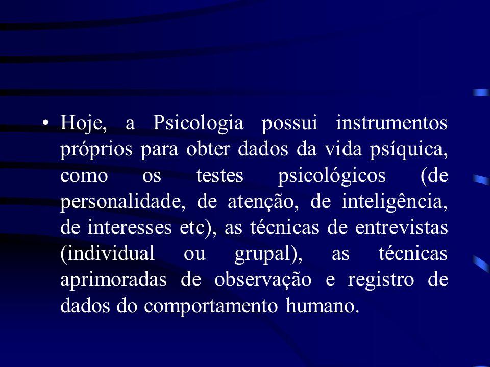 Hoje, a Psicologia possui instrumentos próprios para obter dados da vida psíquica, como os testes psicológicos (de personalidade, de atenção, de inteligência, de interesses etc), as técnicas de entrevistas (individual ou grupal), as técnicas aprimoradas de observação e registro de dados do comportamento humano.