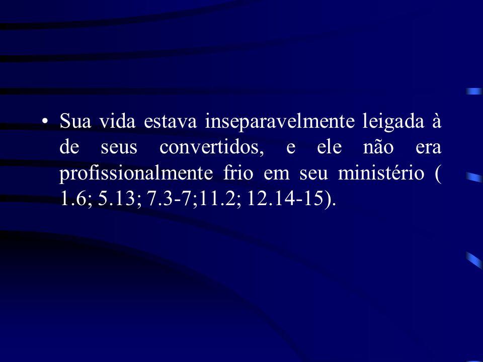 Sua vida estava inseparavelmente leigada à de seus convertidos, e ele não era profissionalmente frio em seu ministério ( 1.6; 5.13; 7.3-7;11.2; 12.14-15).