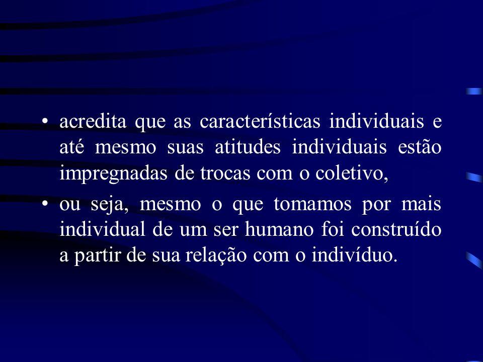 acredita que as características individuais e até mesmo suas atitudes individuais estão impregnadas de trocas com o coletivo,