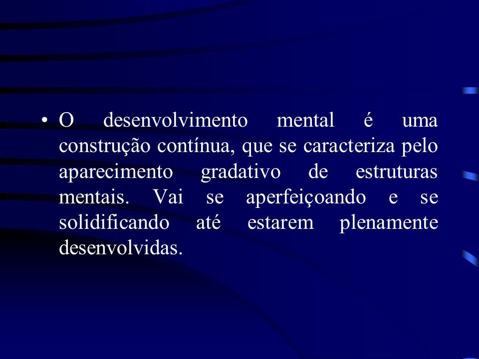 O desenvolvimento mental é uma construção contínua, que se caracteriza pelo aparecimento gradativo de estruturas mentais.