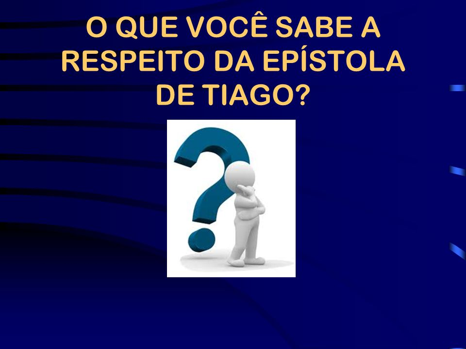 O QUE VOCÊ SABE A RESPEITO DA EPÍSTOLA DE TIAGO