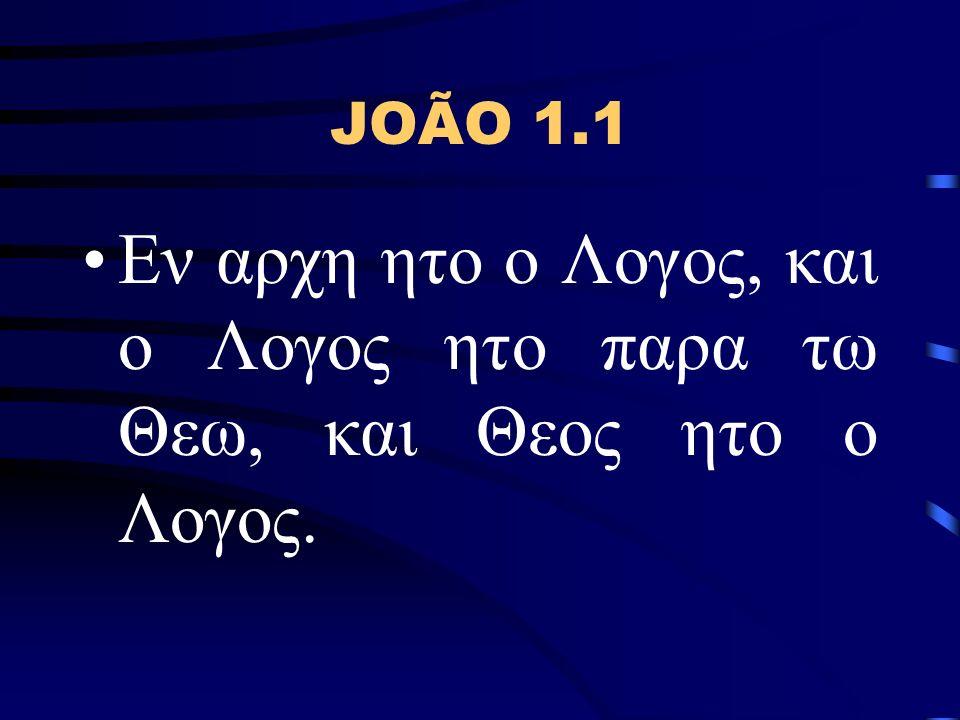 JOÃO 1.1 Εν αρχη ητο ο Λογος, και ο Λογος ητο παρα τω Θεω, και Θεος ητο ο Λογος.