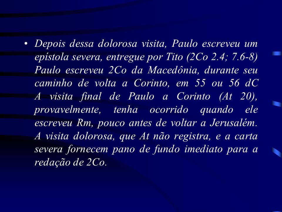 Depois dessa dolorosa visita, Paulo escreveu um epístola severa, entregue por Tito (2Co 2.4; 7.6-8) Paulo escreveu 2Co da Macedônia, durante seu caminho de volta a Corinto, em 55 ou 56 dC A visita final de Paulo a Corinto (At 20), provavelmente, tenha ocorrido quando ele escreveu Rm, pouco antes de voltar a Jerusalém.