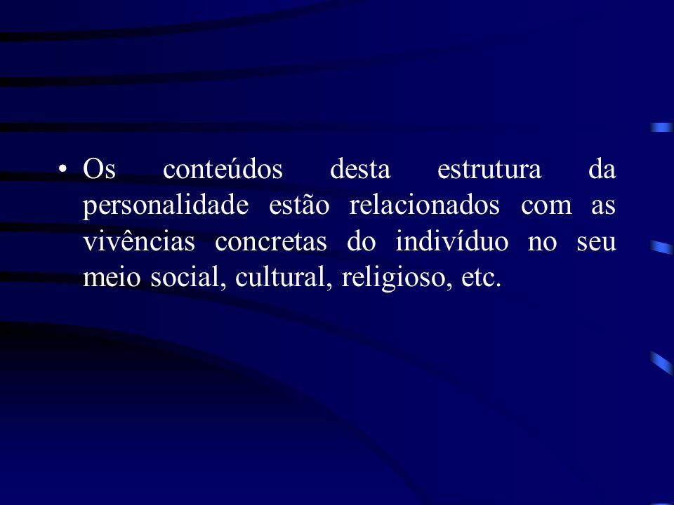 Os conteúdos desta estrutura da personalidade estão relacionados com as vivências concretas do indivíduo no seu meio social, cultural, religioso, etc.