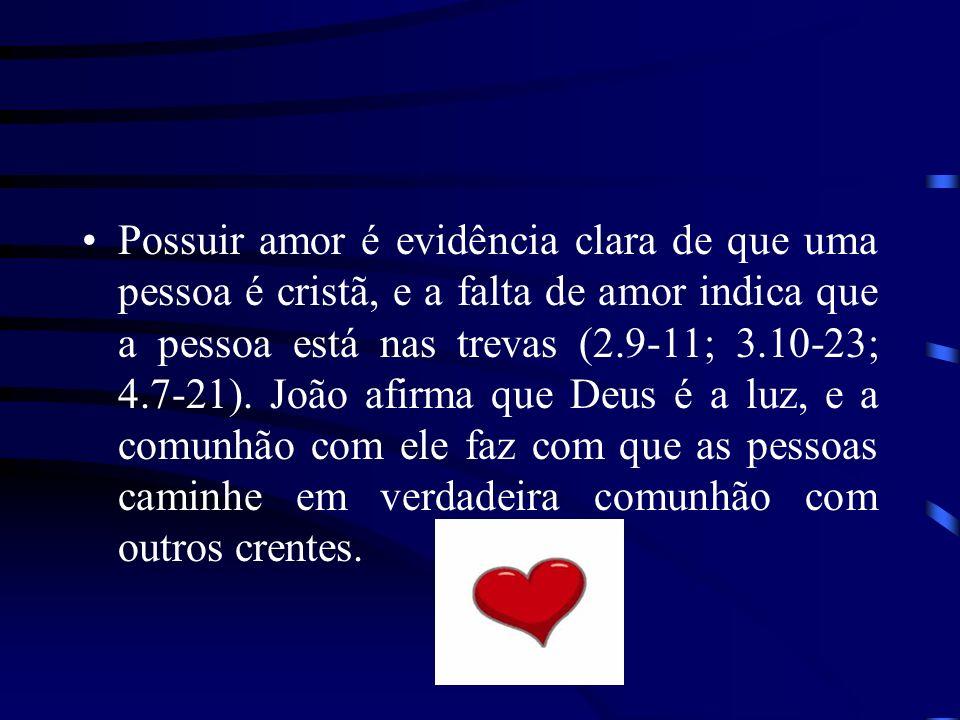 Possuir amor é evidência clara de que uma pessoa é cristã, e a falta de amor indica que a pessoa está nas trevas (2.9-11; 3.10-23; 4.7-21).