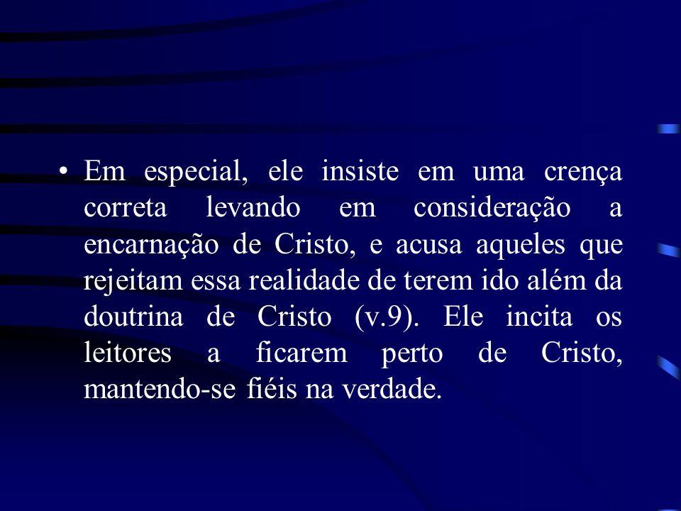 Em especial, ele insiste em uma crença correta levando em consideração a encarnação de Cristo, e acusa aqueles que rejeitam essa realidade de terem ido além da doutrina de Cristo (v.9).