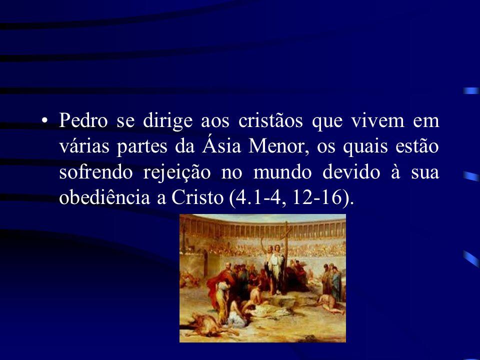 Pedro se dirige aos cristãos que vivem em várias partes da Ásia Menor, os quais estão sofrendo rejeição no mundo devido à sua obediência a Cristo (4.1-4, 12-16).