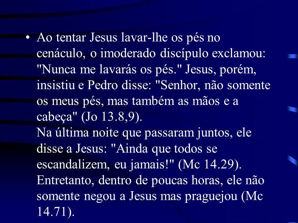 Ao tentar Jesus lavar-lhe os pés no cenáculo, o imoderado discípulo exclamou: Nunca me lavarás os pés. Jesus, porém, insistiu e Pedro disse: Senhor, não somente os meus pés, mas também as mãos e a cabeça (Jo 13.8,9).
