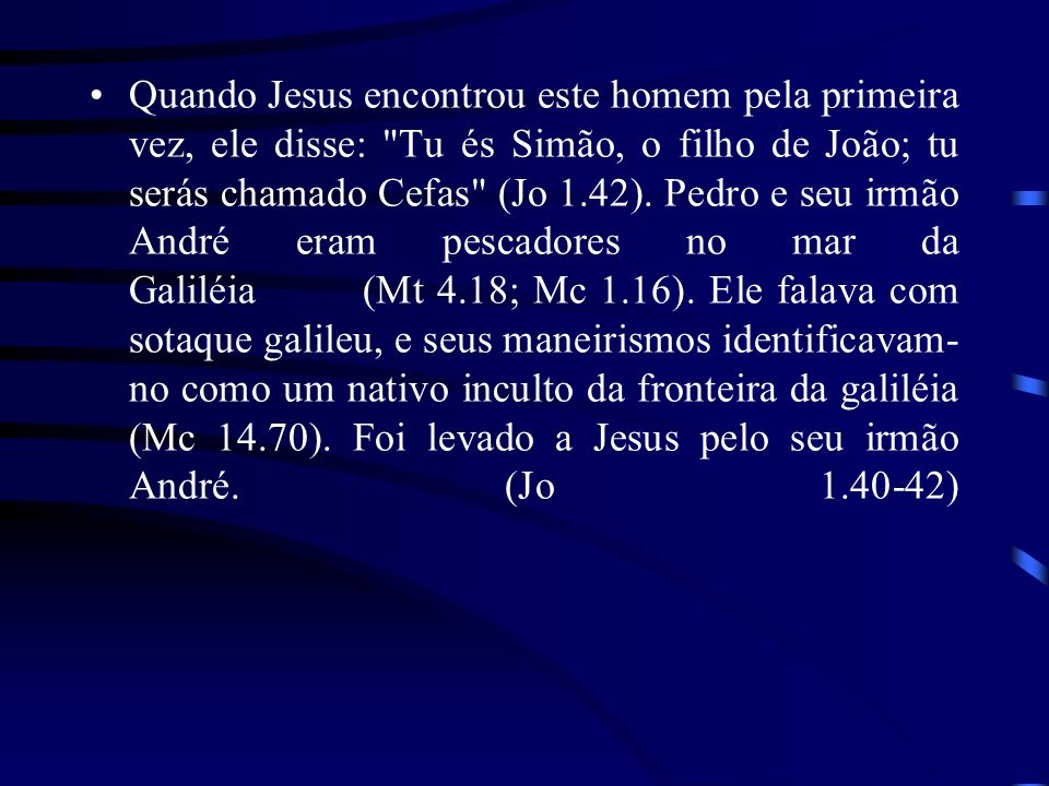 Quando Jesus encontrou este homem pela primeira vez, ele disse: Tu és Simão, o filho de João; tu serás chamado Cefas (Jo 1.42).