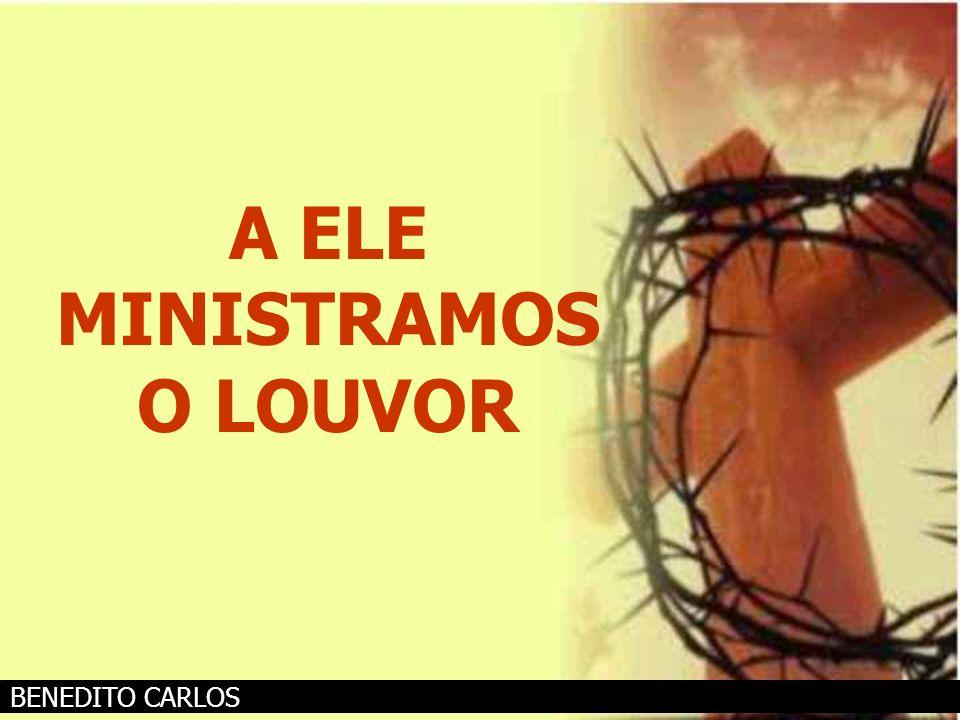 A ELE MINISTRAMOS O LOUVOR