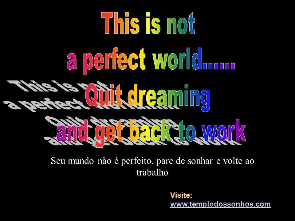 Seu mundo não é perfeito, pare de sonhar e volte ao trabalho