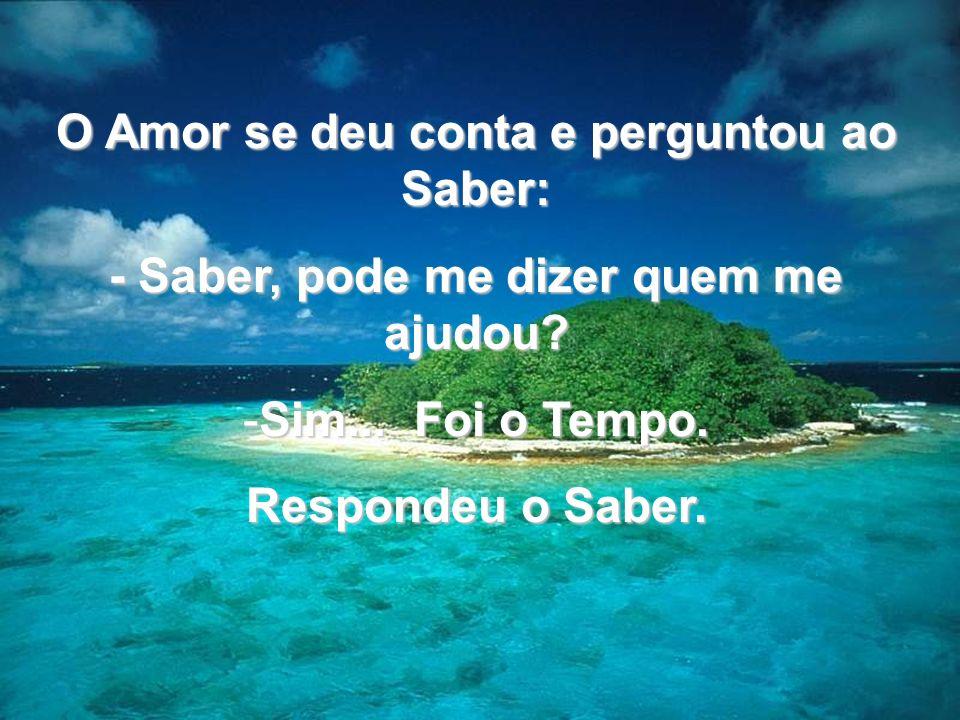 O Amor se deu conta e perguntou ao Saber: