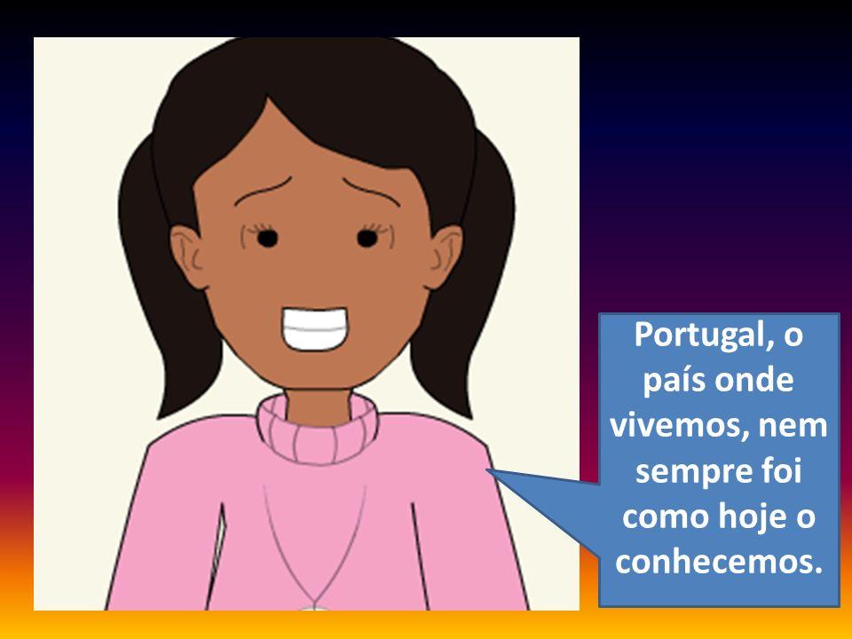 Portugal, o país onde vivemos, nem sempre foi como hoje o conhecemos.