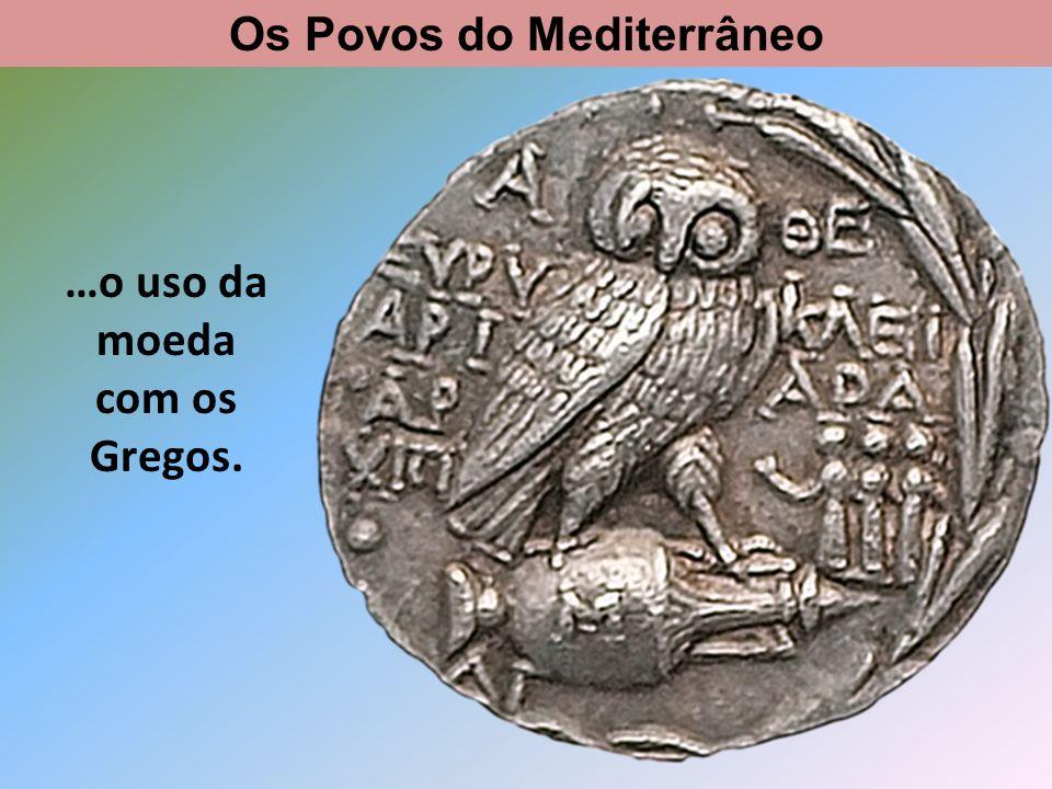 Os Povos do Mediterrâneo …o uso da moeda com os Gregos.