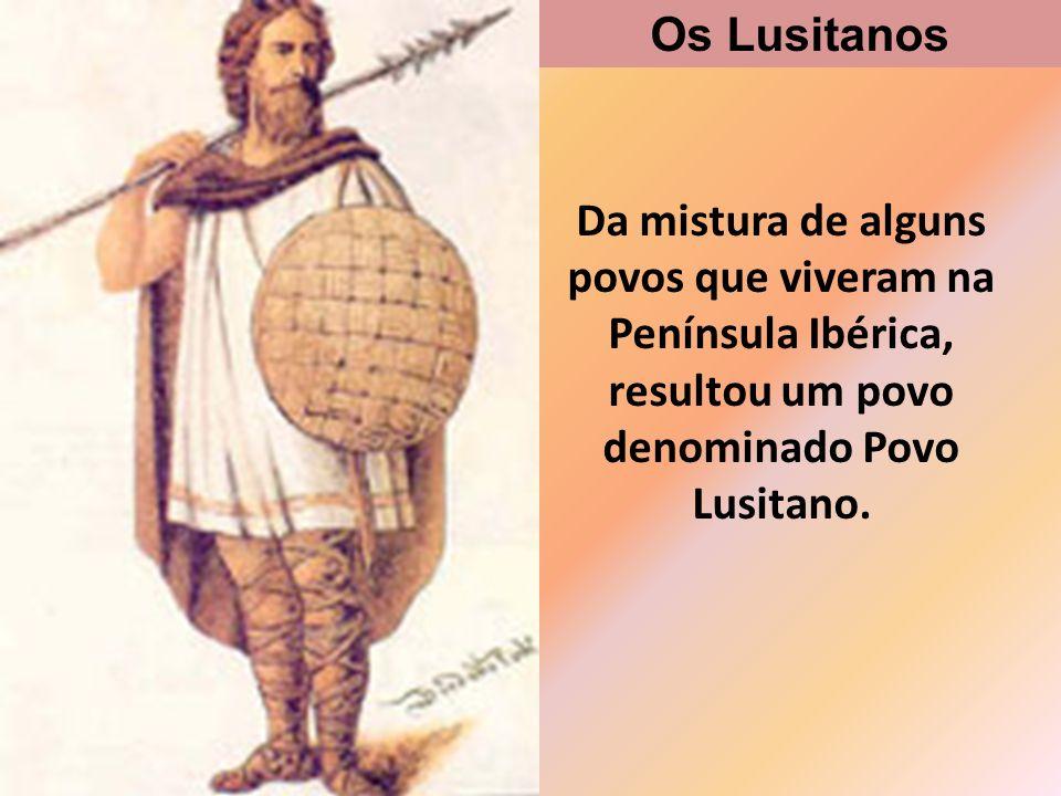 Os Lusitanos Da mistura de alguns povos que viveram na Península Ibérica, resultou um povo denominado Povo Lusitano.