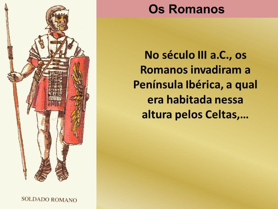 Os Romanos No século III a.C., os Romanos invadiram a Península Ibérica, a qual era habitada nessa altura pelos Celtas,…